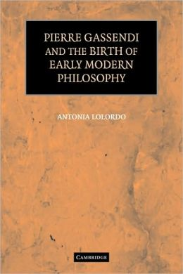 Pierre Gassendi and the Birth of Early Modern Philosophy - Antonia LoLordo